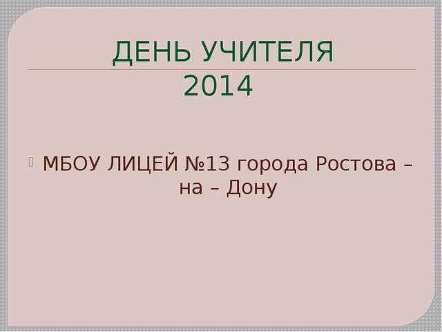 ДЕНЬ УЧИТЕЛЯ 2014 МБОУ ЛИЦЕЙ №13 города Ростова – на – Дону