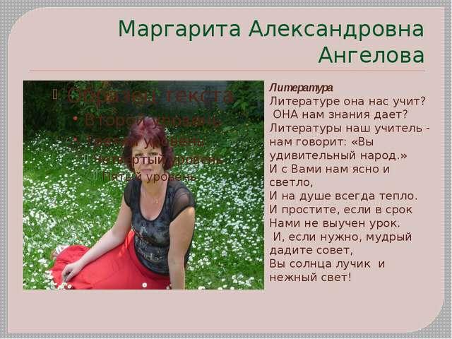 Маргарита Александровна Ангелова Литература Литературе она нас учит? ОНА нам...