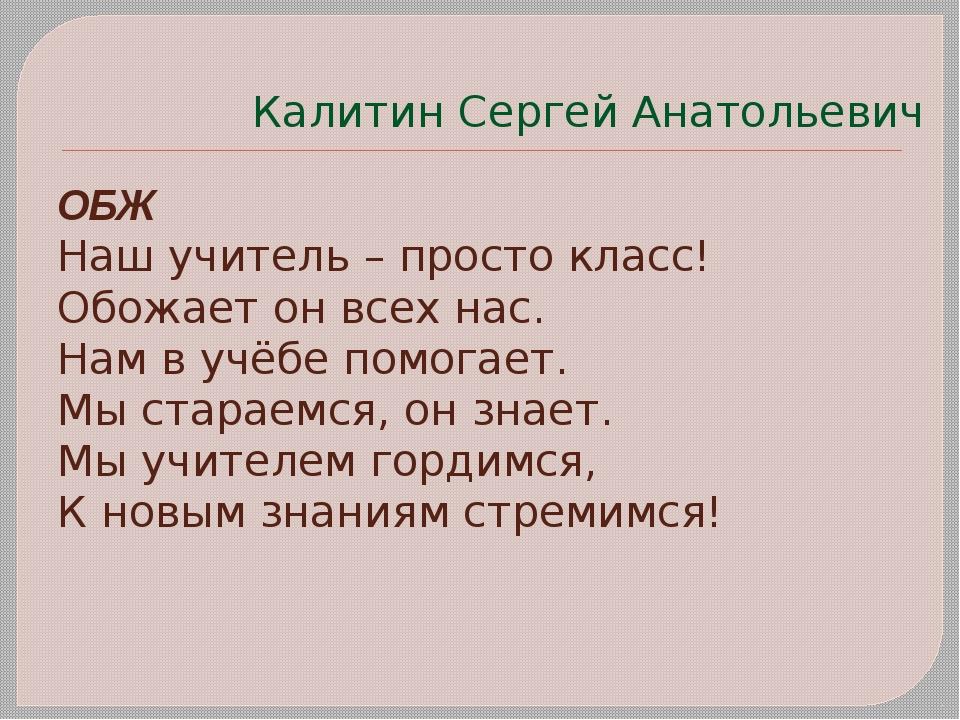 Калитин Сергей Анатольевич ОБЖ Наш учитель – просто класс! Обожает он всех на...