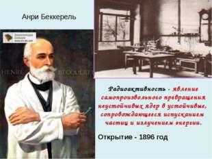 Анри Беккерель Радиоактивность - явление самопроизвольного превращения неусто