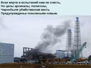 Всех жертв и испытаний нам не счесть, Но целы арсеналы, полигоны, Чернобыля