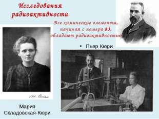 Мария Складовская-Кюри Пьер Кюри Исследования радиоактивности Все химические