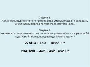 Задача 1. Активность радиоактивного изотопа йода уменьшилась в 4 раза за 50 м