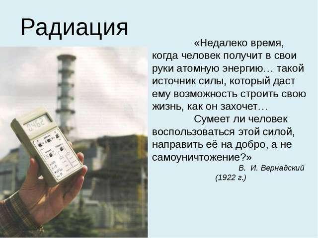 Радиация «Недалеко время, когда человек получит в свои руки атомную энергию…...
