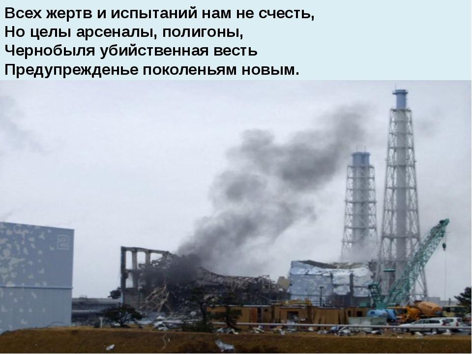 Всех жертв и испытаний нам не счесть, Но целы арсеналы, полигоны, Чернобыля...