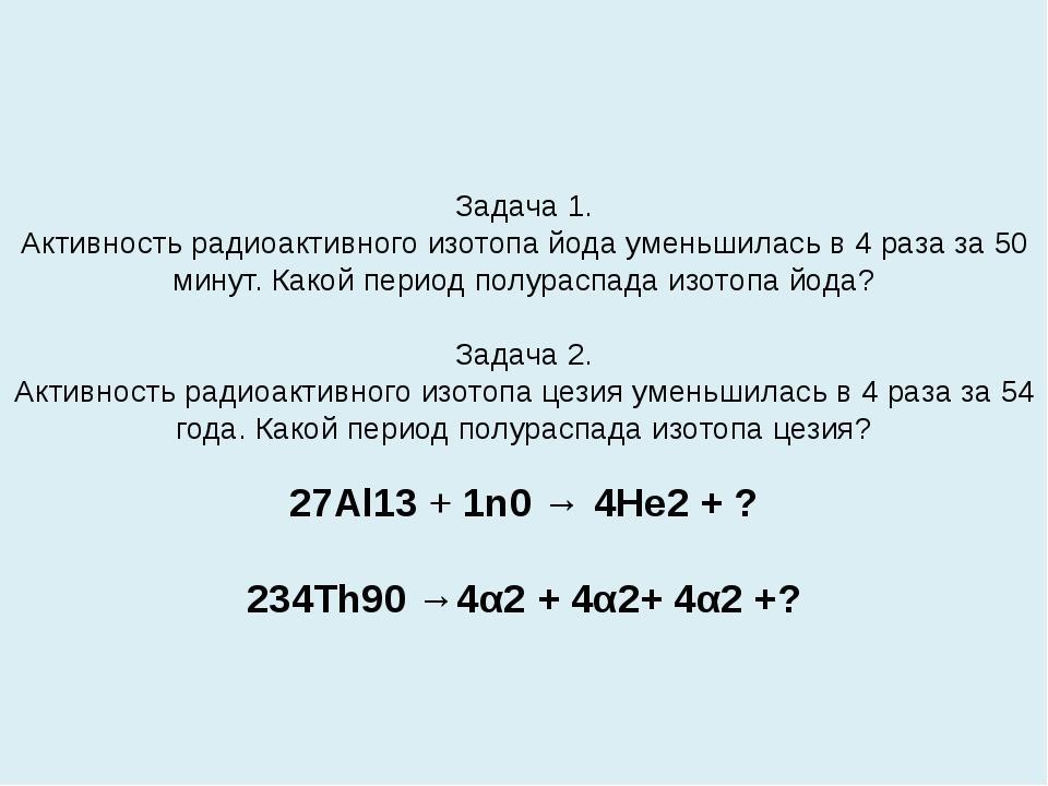 Задача 1. Активность радиоактивного изотопа йода уменьшилась в 4 раза за 50 м...