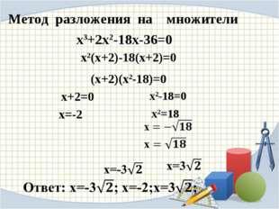 Метод разложения на множители х2(х+2)-18(х+2)=0 (х+2)(х2-18)=0 х+2=0 х=-2 х3+