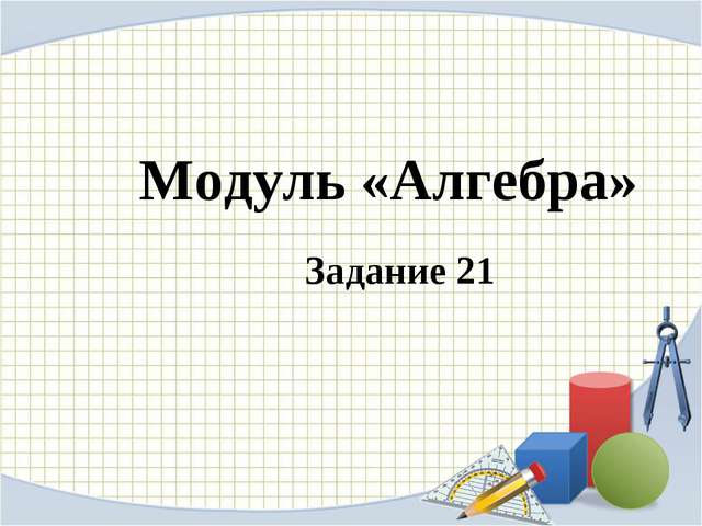 Модуль «Алгебра» Задание 21