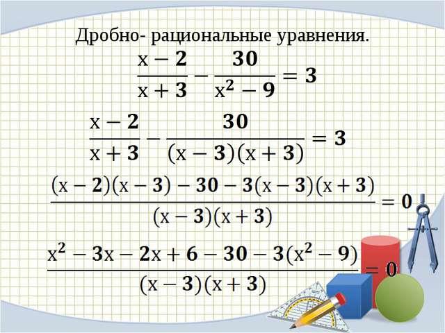 Дробно- рациональные уравнения.