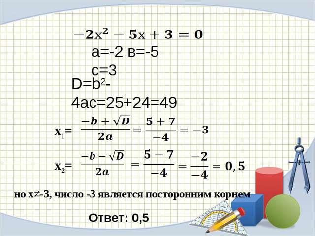 а=-2 в=-5 с=3 D=b2-4ac=25+24=49 х1= x2= но х≠-3, число -3 является посторонни...