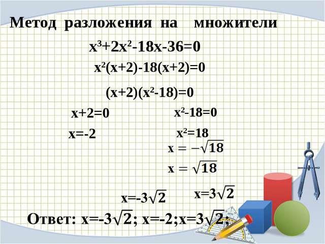 Метод разложения на множители х2(х+2)-18(х+2)=0 (х+2)(х2-18)=0 х+2=0 х=-2 х3+...