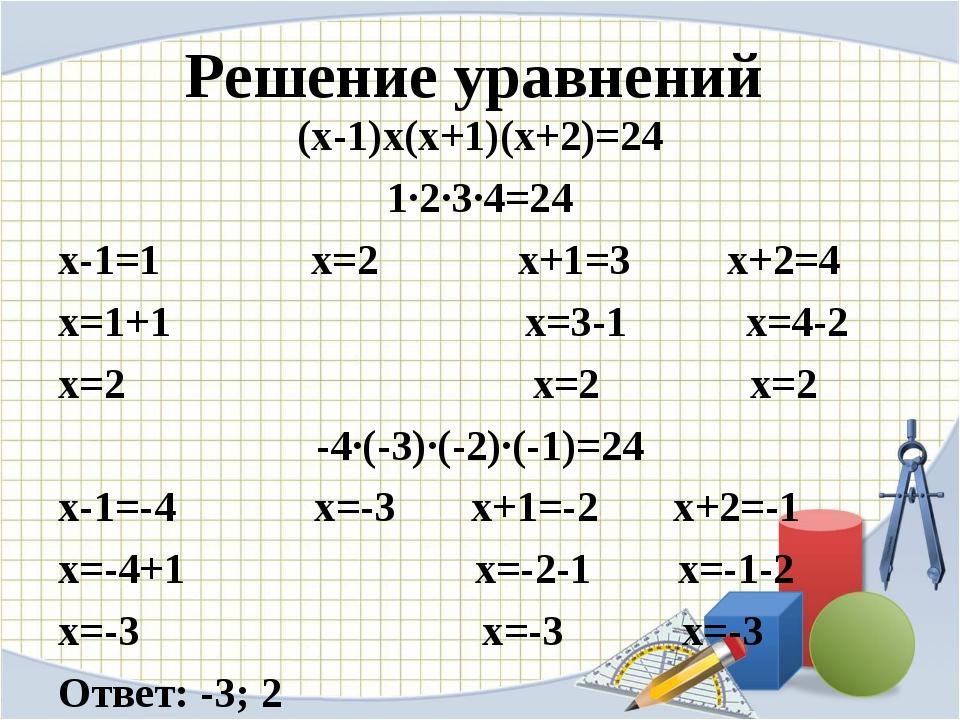 Решение уравнений (х-1)х(х+1)(х+2)=24 1∙2∙3∙4=24 х-1=1 х=2 х+1=3 х+2=4 х=1+1...