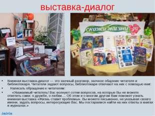 выставка-диалог Книжная выставка-диалог — это заочный разговор, заочное общен