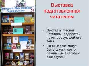 Выставка подготовленная читателем Выставку готовит читатель –подросток по инт