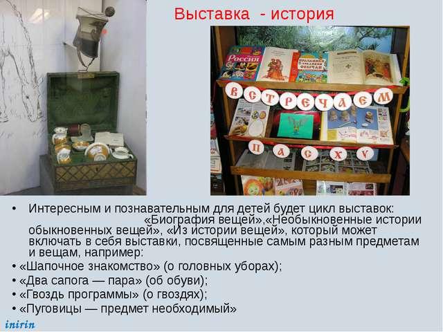 Интересным и познавательным для детей будет цикл выставок: «Биография вещей»,...