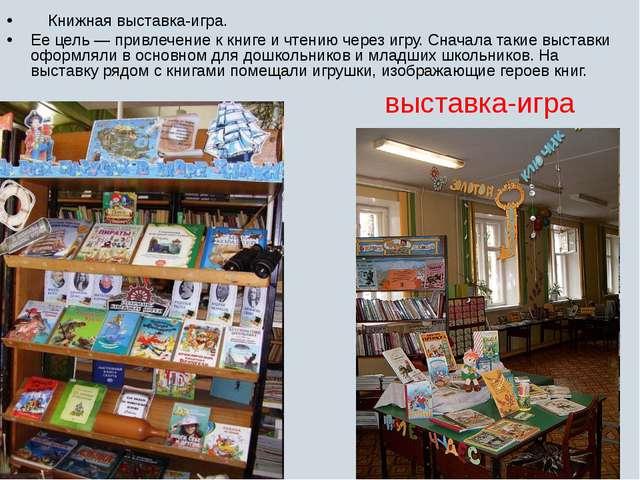 выставка-игра Книжная выставка-игра. Ее цель — привлечение к книге и чтению ч...