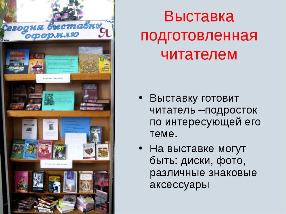 Выставка подготовленная читателем Выставку готовит читатель –подросток по инт...