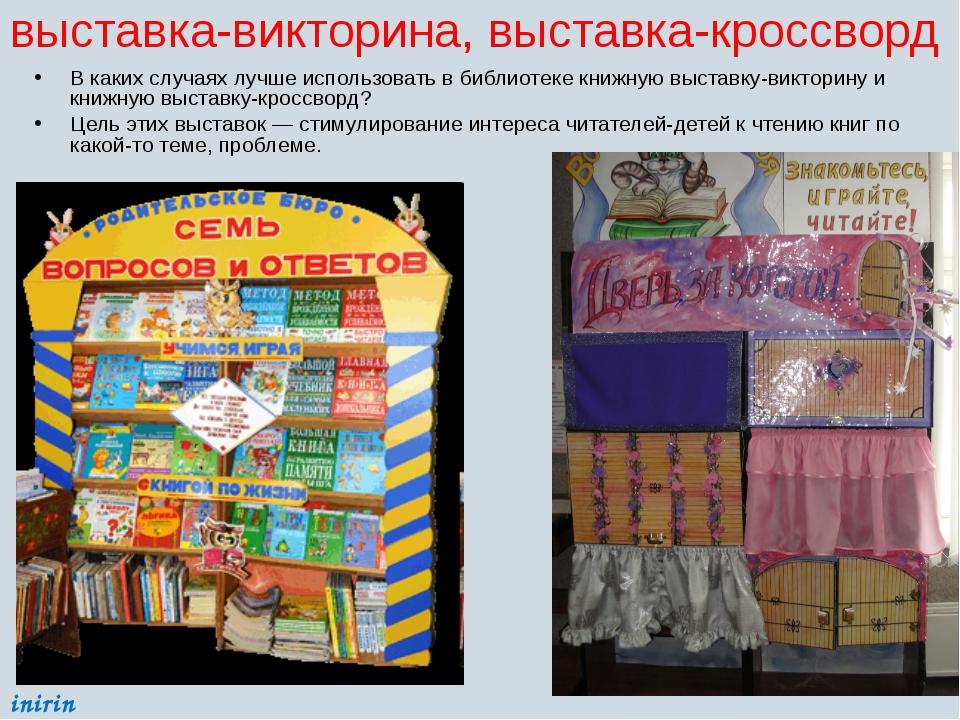выставка-викторина, выставка-кроссворд В каких случаях лучше использовать в б...