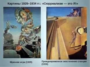 Картины 1929–1934 гг.: «Сюрреализм — это Я!» Мрачная игра (1929) Преждевремен