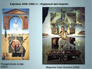 Картины 1949–1962 гг.: «Ядерный мистицизм» Расщепление атома (1947) Мадонна П