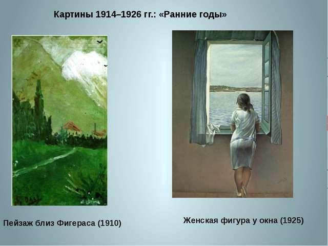 Картины 1914–1926 гг.: «Ранние годы» Пейзаж близ Фигераса (1910) Женская фигу...