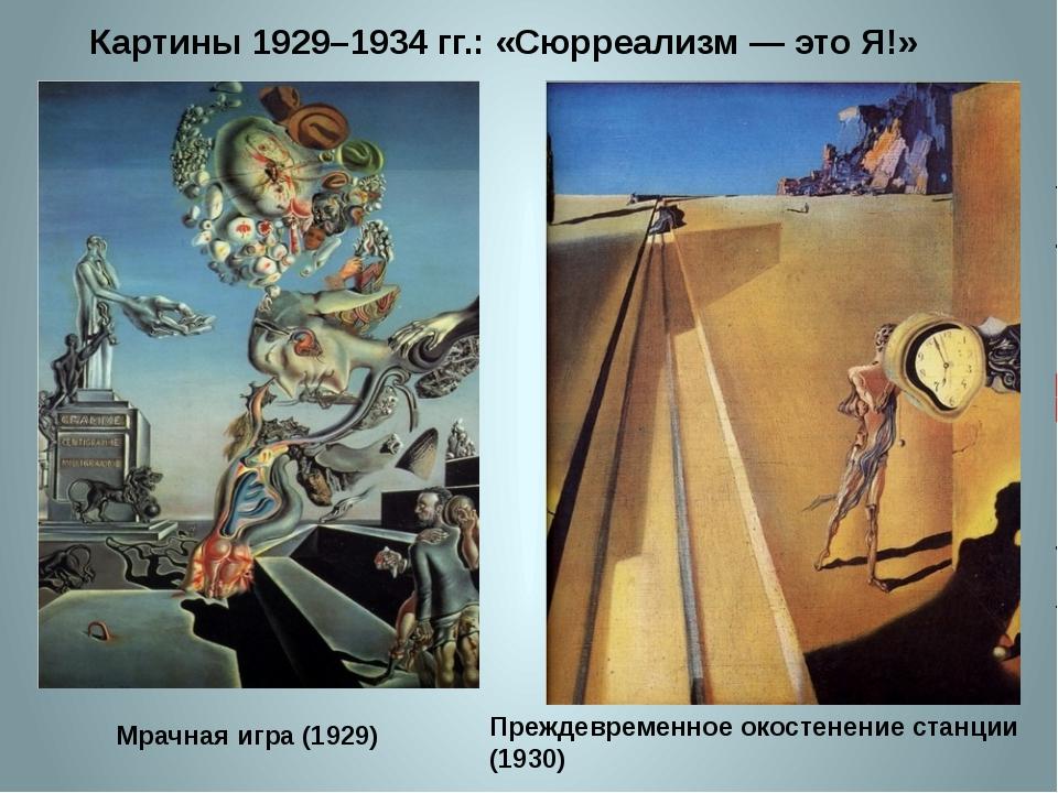 Картины 1929–1934 гг.: «Сюрреализм — это Я!» Мрачная игра (1929) Преждевремен...