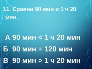 11. Сравни 90 мин и 1 ч 20 мин. А 90 мин < 1 ч 20 мин  Б 90 мин = 120 мин