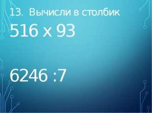 13. Вычисли в столбик 516 х 93 6246 :7
