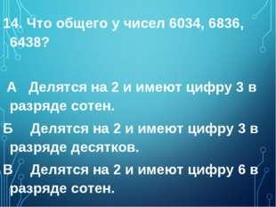 14. Что общего у чисел 6034, 6836, 6438? А Делятся на 2 и имеют цифру 3 в раз