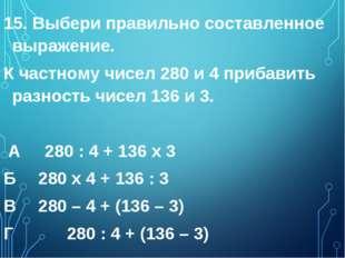 15. Выбери правильно составленное выражение. К частному чисел 280 и 4 прибави