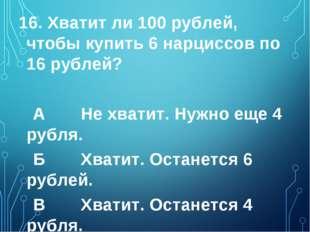 16. Хватит ли 100 рублей, чтобы купить 6 нарциссов по 16 рублей? А Не хватит