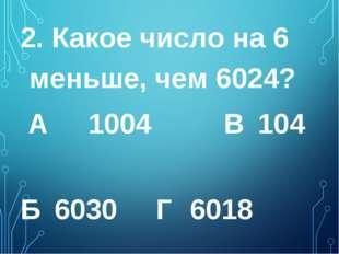 2. Какое число на 6 меньше, чем 6024? А 1004 В 104  Б 6030 Г 6018