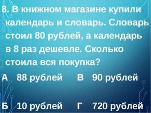 8. В книжном магазине купили календарь и словарь. Словарь стоил 80 рублей, а