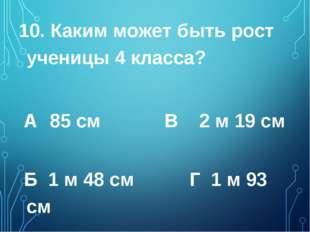 10. Каким может быть рост ученицы 4 класса? А 85 см  В 2 м 19 см  Б 1 м 48