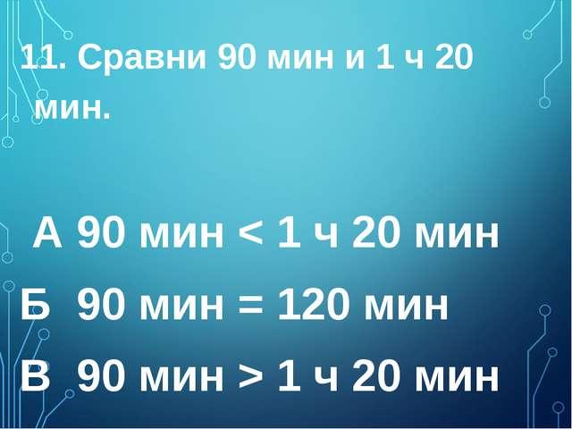 11. Сравни 90 мин и 1 ч 20 мин. А 90 мин < 1 ч 20 мин  Б 90 мин = 120 мин...