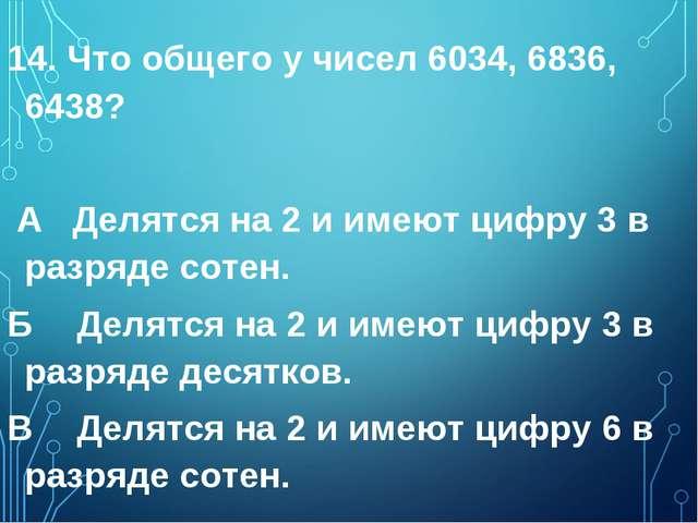 14. Что общего у чисел 6034, 6836, 6438? А Делятся на 2 и имеют цифру 3 в раз...