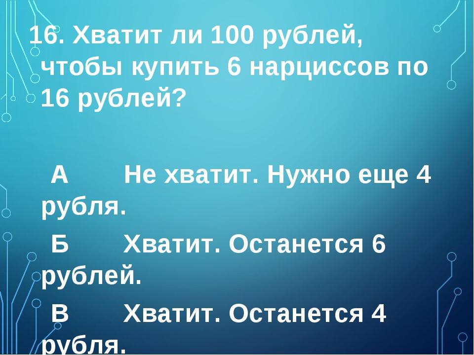 16. Хватит ли 100 рублей, чтобы купить 6 нарциссов по 16 рублей? А Не хватит...