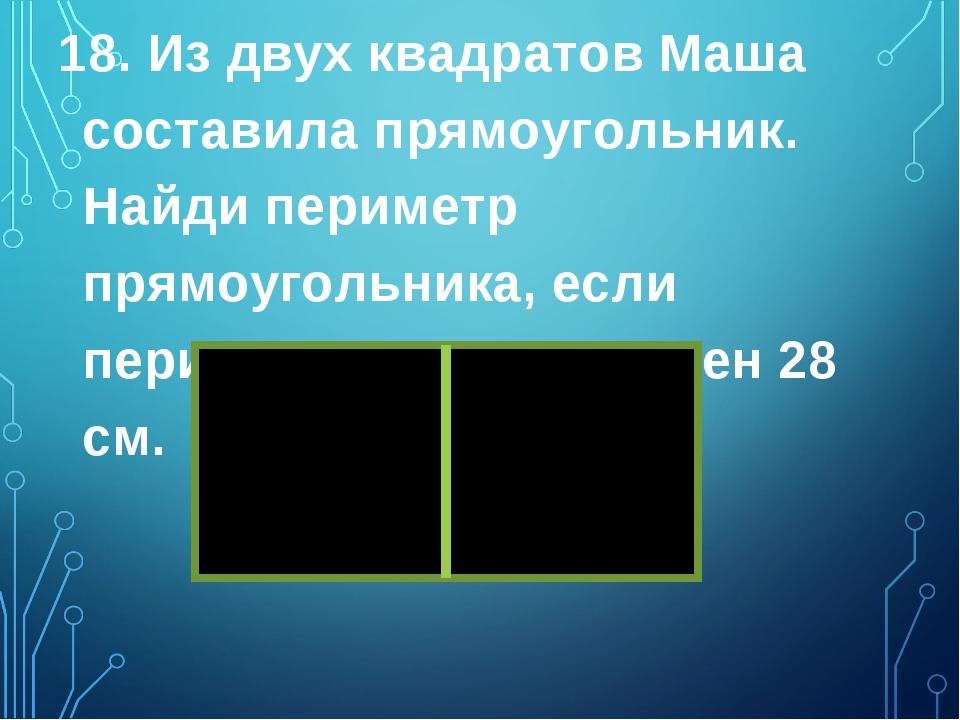 18. Из двух квадратов Маша составила прямоугольник. Найди периметр прямоуголь...