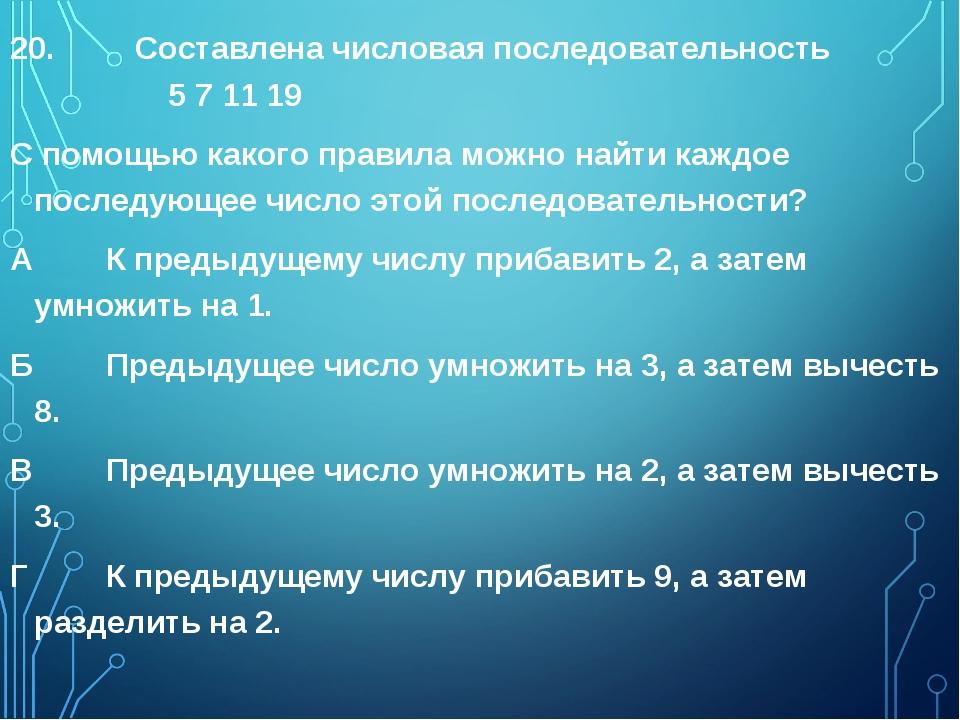 20. Составлена числовая последовательность 5 7 11 19 С помощью какого правила...