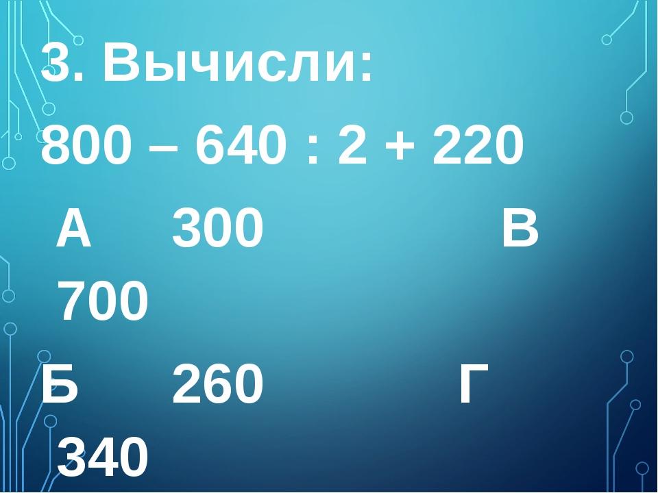3. Вычисли: 800 – 640 : 2 + 220 А 300 В 700  Б 260  Г 340