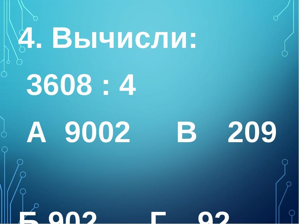 4. Вычисли: 3608 : 4 А 9002  В 209  Б 902  Г 92