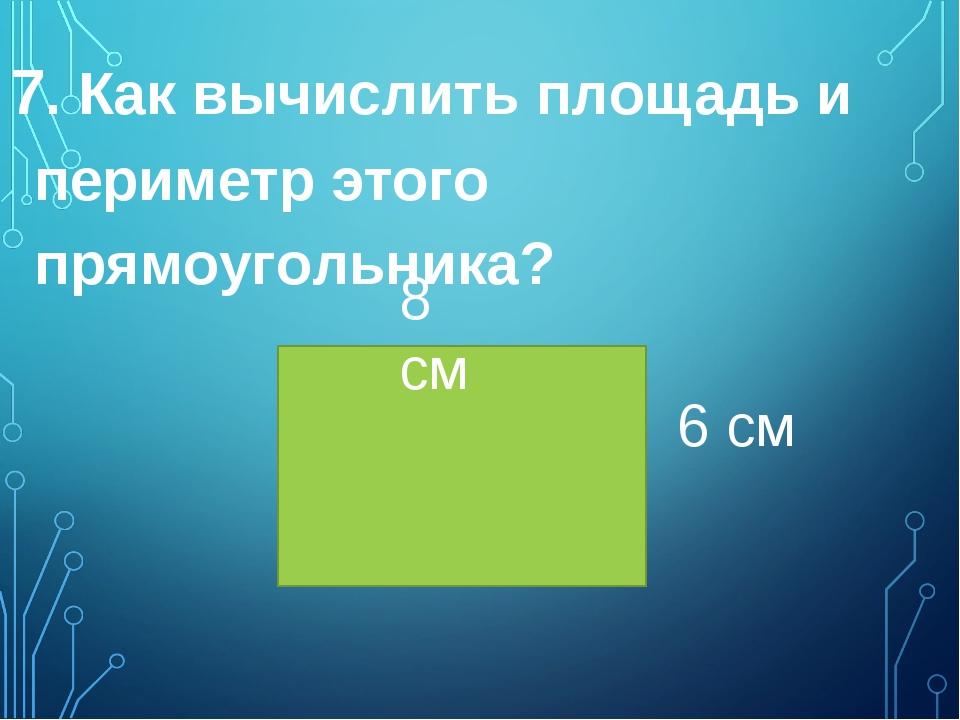 7. Как вычислить площадь и периметр этого прямоугольника? 8 см 6 см