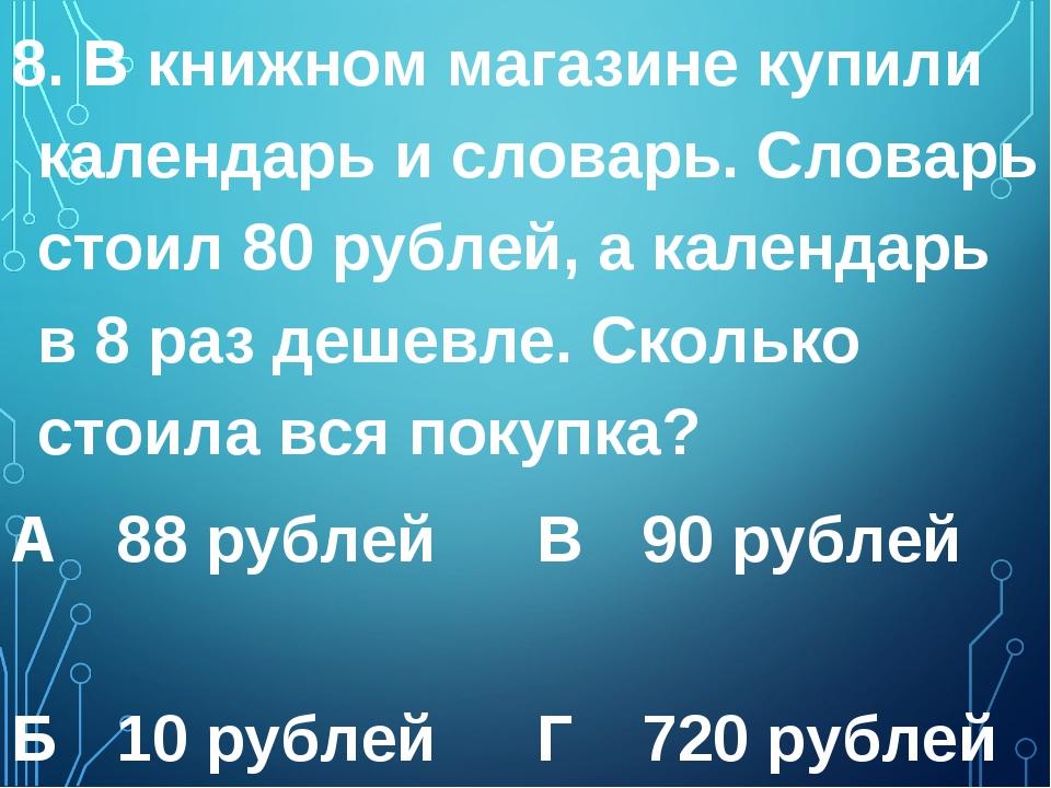 8. В книжном магазине купили календарь и словарь. Словарь стоил 80 рублей, а...