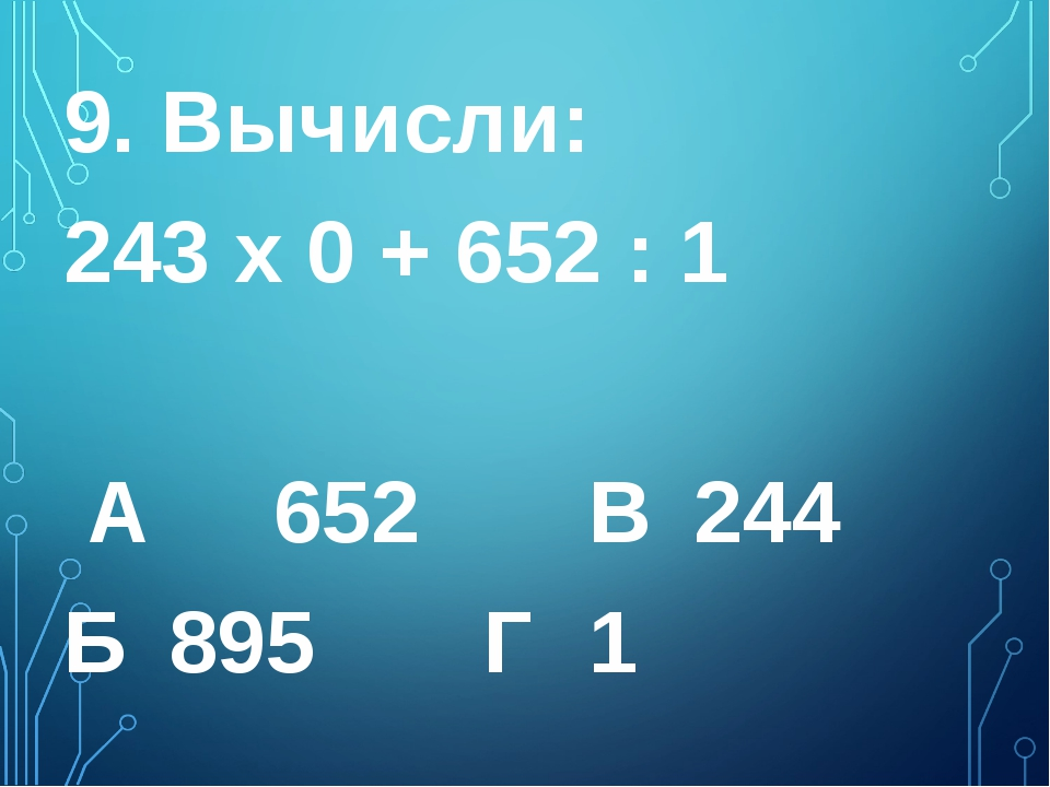 9. Вычисли: 243 х 0 + 652 : 1 А 652 В 244  Б 895 Г 1
