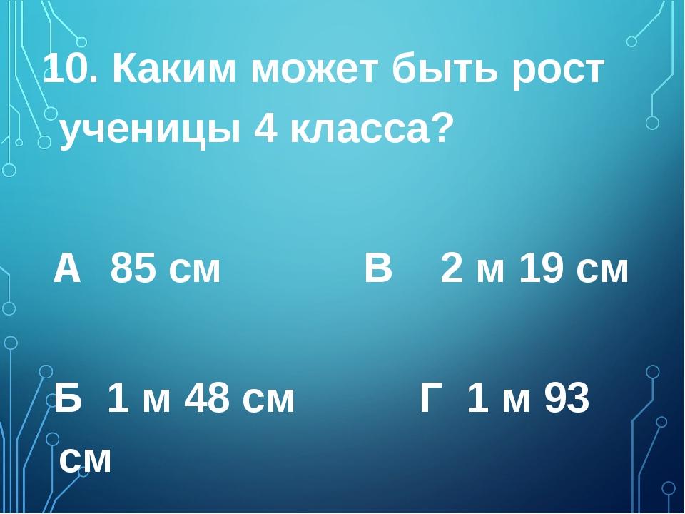 10. Каким может быть рост ученицы 4 класса? А 85 см  В 2 м 19 см  Б 1 м 48...