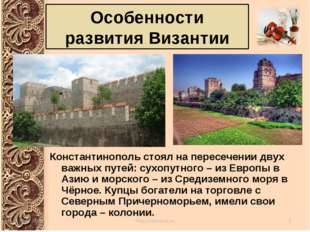 Особенности развития Византии Константинополь стоял на пересечении двух важны
