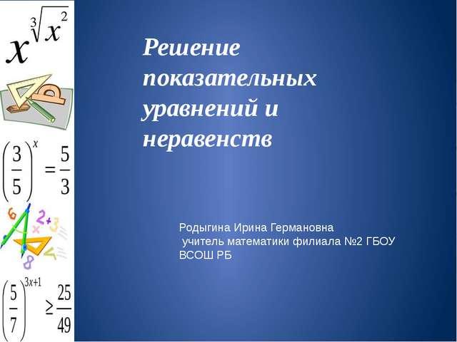 Решение показательных уравнений и неравенств Родыгина Ирина Германовна учител...