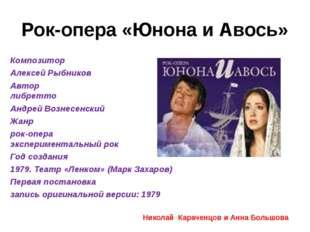 Рок-опера «Юнона и Авось» Композитор Алексей Рыбников Автор либретто Андрей В