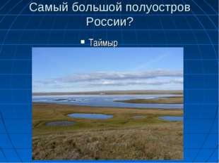 Самый большой полуостров России? Таймыр
