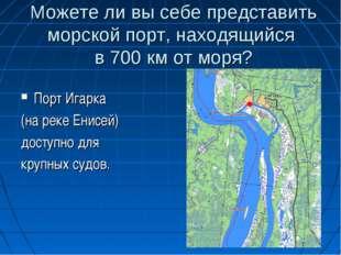Можете ли вы себе представить морской порт, находящийся в 700 км от моря? Пор